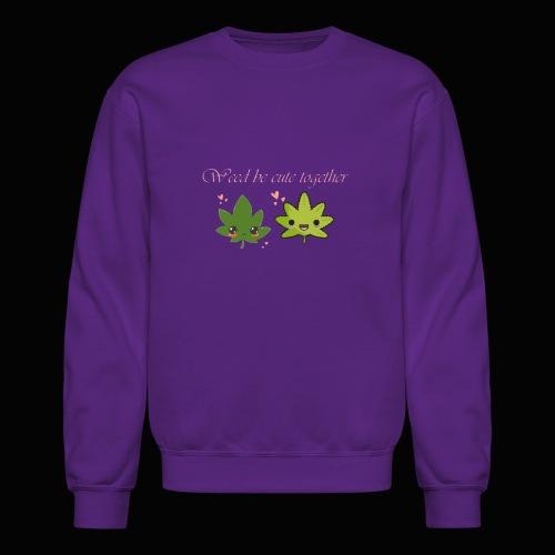 Weed Be Cute Together - Crewneck Sweatshirt
