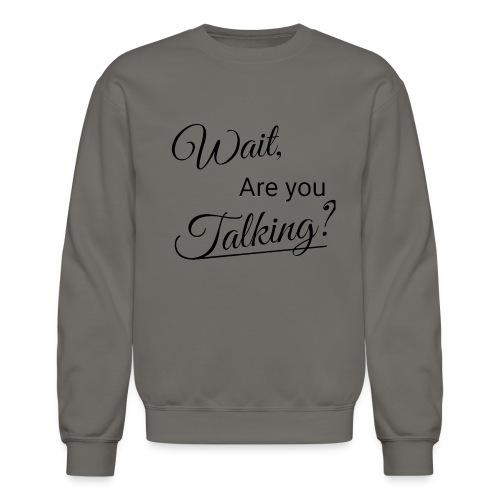 Wait, Are you Talking? - Crewneck Sweatshirt
