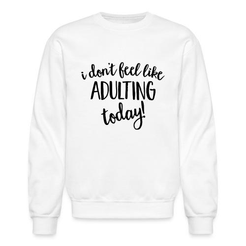 I don't feel like ADULTING today! - Crewneck Sweatshirt