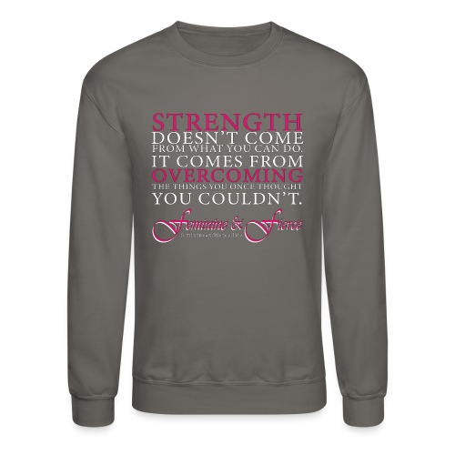 Strength Doesn't Come from - Feminine and Fierce - Crewneck Sweatshirt