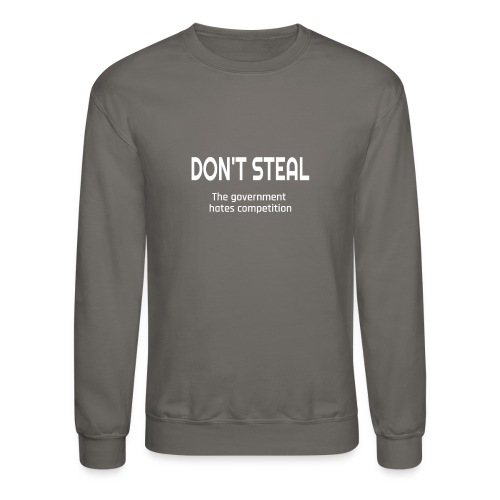 Don't Steal The Government Hates Competition - Crewneck Sweatshirt