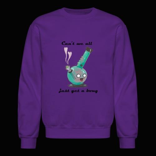 Can't We All Just Get a Bong - Crewneck Sweatshirt
