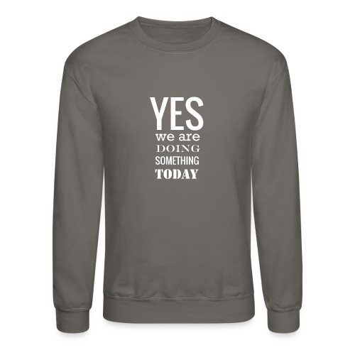 Yes we are doing something today (white text) - Unisex Crewneck Sweatshirt