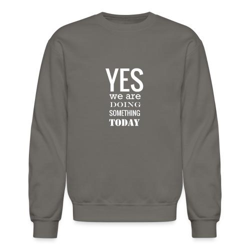 Yes we are doing something today (white text) - Unisex Crewneck Sweatshirt