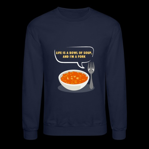 Life is a Bowl of Soup, and I'm a fork | Love Life - Crewneck Sweatshirt