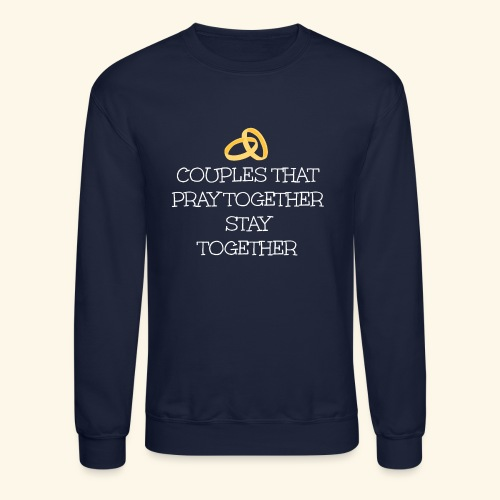 COUPLES THAT PRAY TOGETHER STAY TOGETHER - Crewneck Sweatshirt