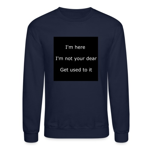 I'M HERE, I'M NOT YOUR DEAR, GET USED TO IT. - Crewneck Sweatshirt