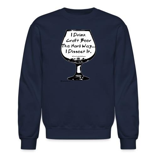 I Drink Craft Beer The Hard Way I Dissect It - Crewneck Sweatshirt