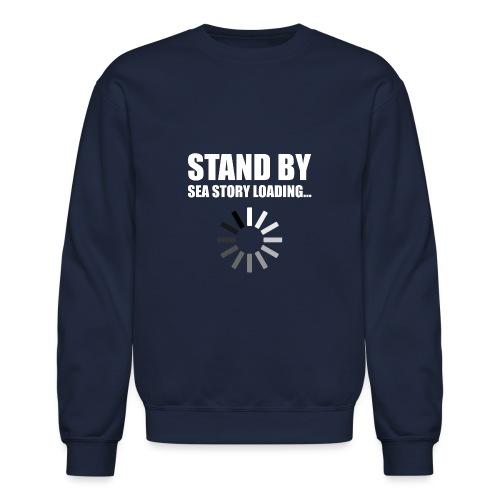 Stand by Sea Story Loading Sailor Humor - Unisex Crewneck Sweatshirt
