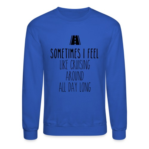 Sometimes I feel like I cruising around all day - Crewneck Sweatshirt