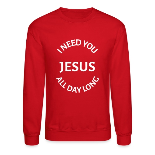 I NEED YOU JESUS ALL DAY LONG - Unisex Crewneck Sweatshirt