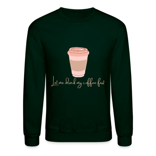 Let me drink my coffee first 1 - Unisex Crewneck Sweatshirt