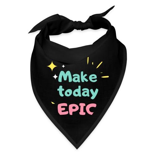 Make today epic - Bandana