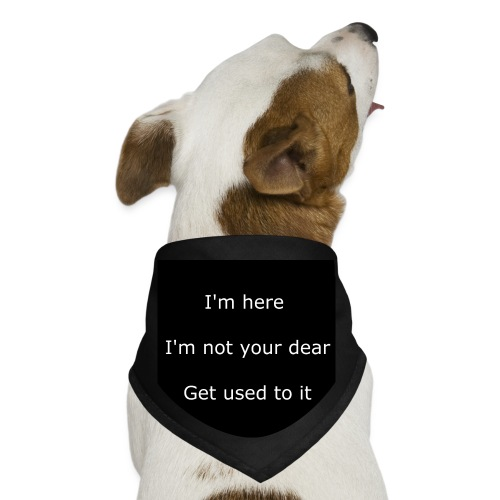 I'M HERE, I'M NOT YOUR DEAR, GET USED TO IT. - Dog Bandana