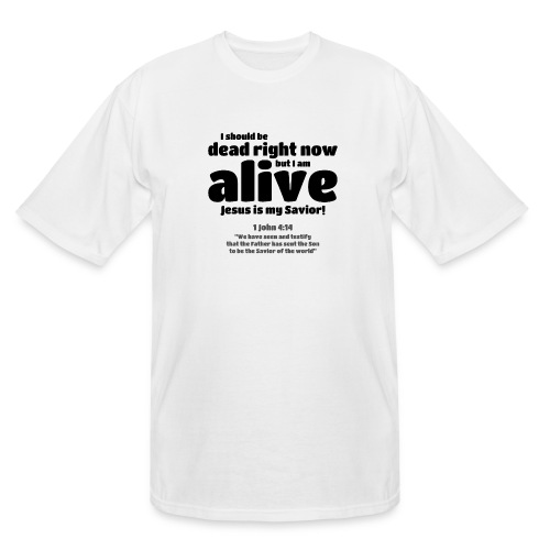 I Should be dead right now, but I am alive. - Men's Tall T-Shirt