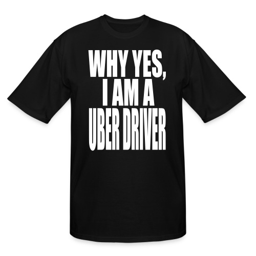 WHY YES I AM A UBER DRIVER - Men's Tall T-Shirt
