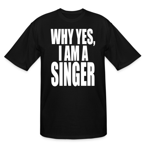 WHY YES I AM A SINGER - Men's Tall T-Shirt