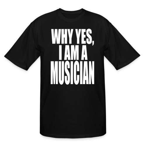 WHY YES I AM A MUSICIAN - Men's Tall T-Shirt