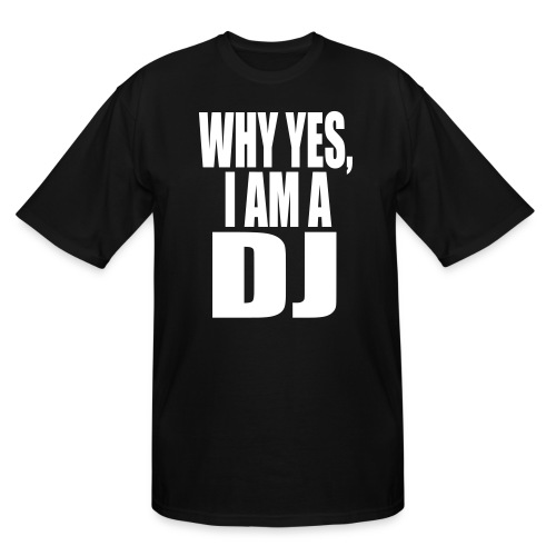 WHY YES I AM A DJ - Men's Tall T-Shirt