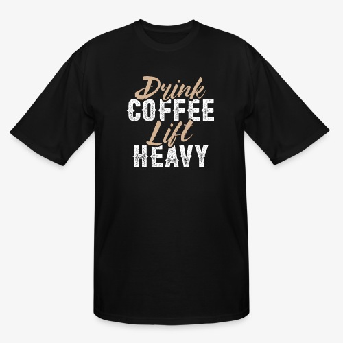 Drink Coffee Lift Heavy - Men's Tall T-Shirt