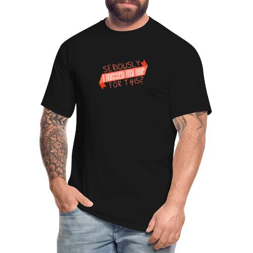 Seriously I Missed My Nap for This? - Men's Tall T-Shirt