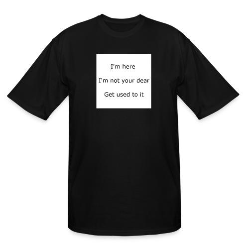 I'M HERE, I'M NOT YOUR DEAR, GET USED TO IT - Men's Tall T-Shirt
