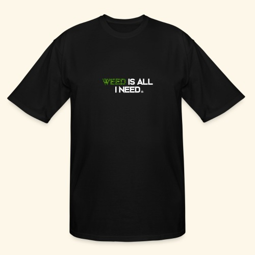 WEED IS ALL I NEED - T-SHIRT - HOODIE - CANNABIS - Men's Tall T-Shirt