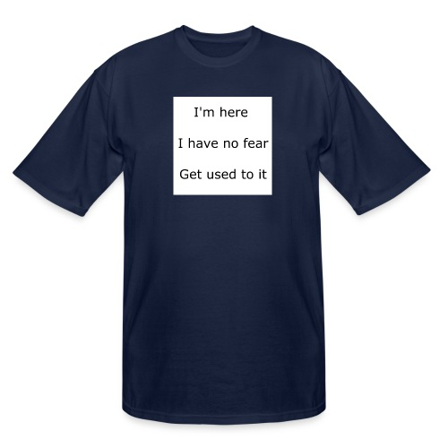 IM HERE, I HAVE NO FEAR, GET USED TO IT. - Men's Tall T-Shirt