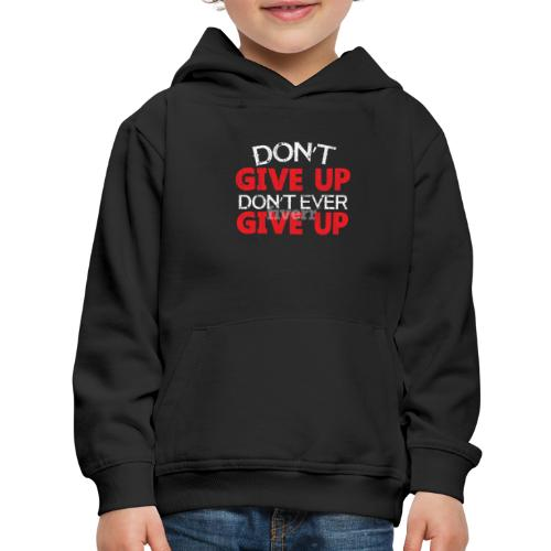 Dont Give Up Dont Ever Give Up - Kids' Premium Hoodie
