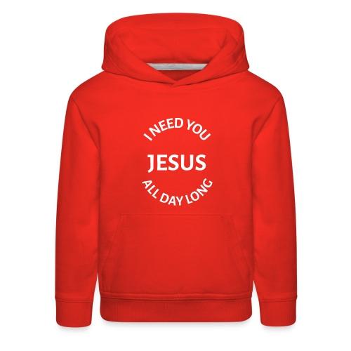 I NEED YOU JESUS ALL DAY LONG - Kids' Premium Hoodie
