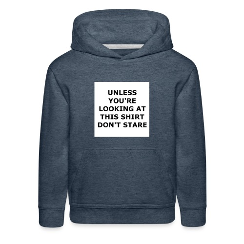 UNLESS YOU'RE LOOKING AT THIS SHIRT, DON'T STARE. - Kids' Premium Hoodie