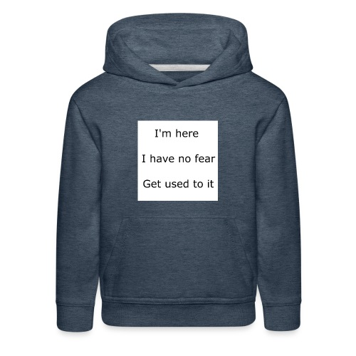 IM HERE, I HAVE NO FEAR, GET USED TO IT. - Kids' Premium Hoodie