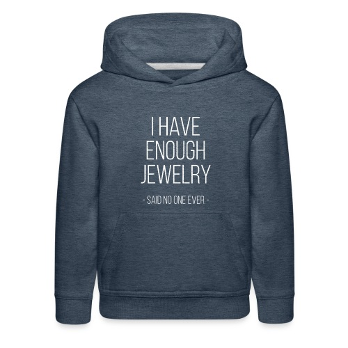 I have enough jewelry - said no one ever! - Kids' Premium Hoodie