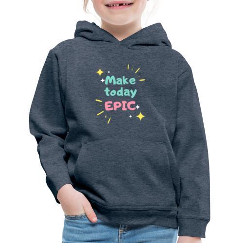 Make today epic - Kids' Premium Hoodie