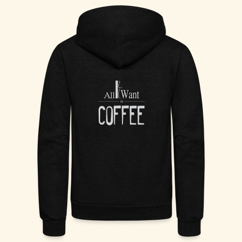 All I want is Coffee! - Unisex Fleece Zip Hoodie
