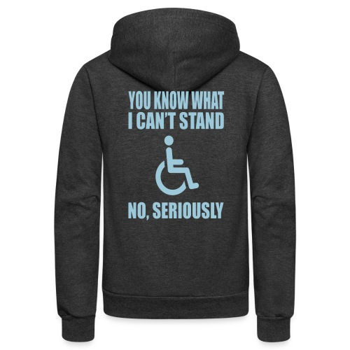 You know what i can't stand. Wheelchair humor - Unisex Fleece Zip Hoodie