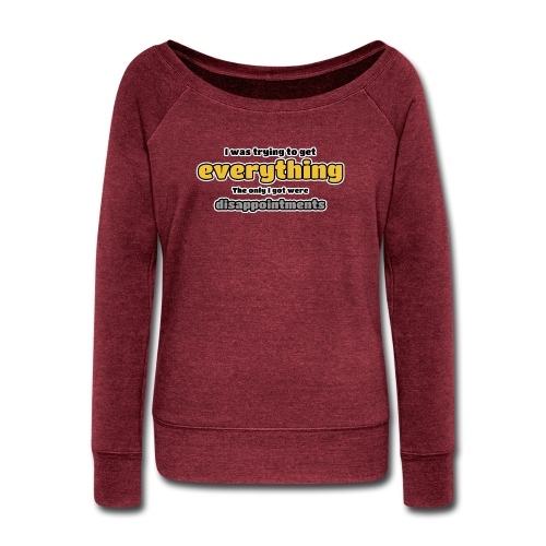 Trying to get everything - got disappointments - Women's Wideneck Sweatshirt