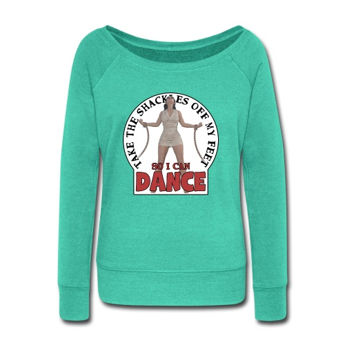 Take the shackles off my feet so I can dance - Women's Wideneck Sweatshirt