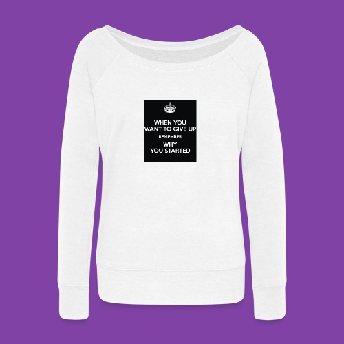 when-you-want-to-give-up-remember-why-you-started- - Women's Wideneck Sweatshirt