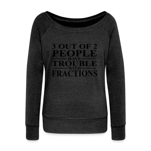 3 out of 2 people have trouble with fractions - Women's Wideneck Sweatshirt