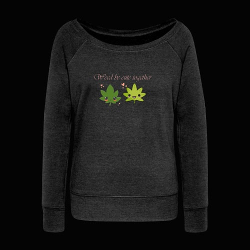 Weed Be Cute Together - Women's Wideneck Sweatshirt