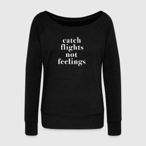 Catch Flights Not Feelings Tshirt - Women's Wideneck Sweatshirt