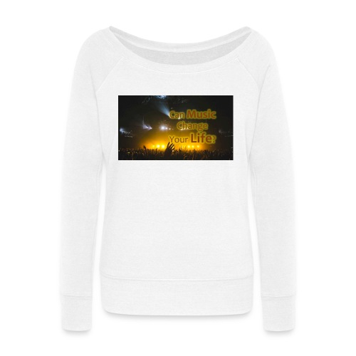 Can Music CHange Your LIfe? - Women's Wideneck Sweatshirt