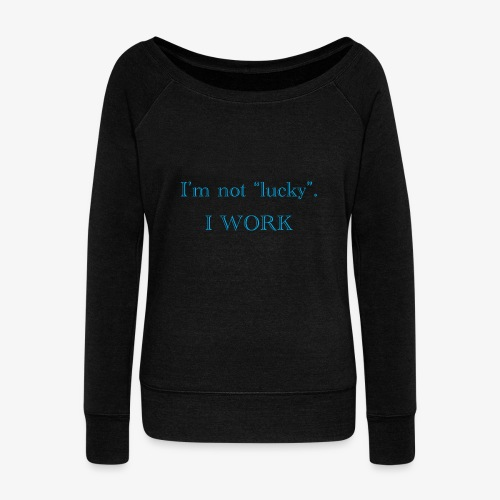 I'm not lucky. I WORK - Women's Wideneck Sweatshirt