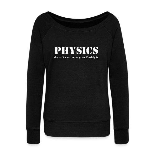 Physics doesn't care who your Daddy is. - Women's Wideneck Sweatshirt