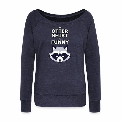 My Otter Shirt Is Funny - Women's Wideneck Sweatshirt