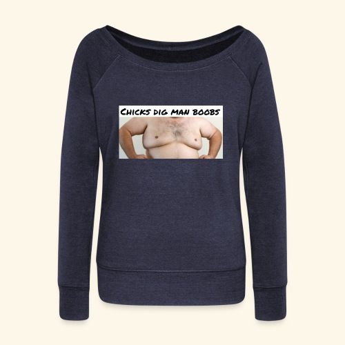 chicks dig man boobs - Women's Wideneck Sweatshirt