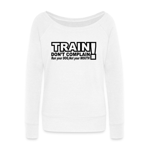 Train, Don't Complain - Dog - Women's Wideneck Sweatshirt