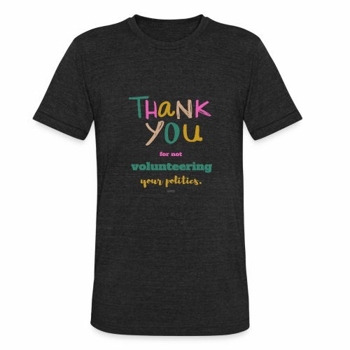 Thank you for not volunteering your politics - Unisex Tri-Blend T-Shirt