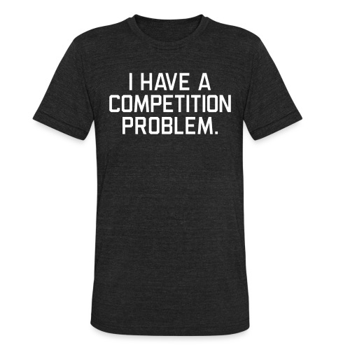I Have a Competition Problem (White Text) - Unisex Tri-Blend T-Shirt